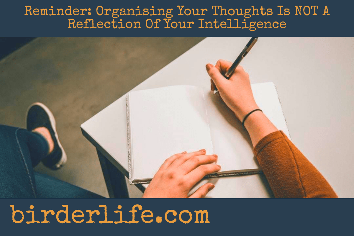Reminder: Organising Your Thoughts Is NOT A Reflection Of Your Intelligence